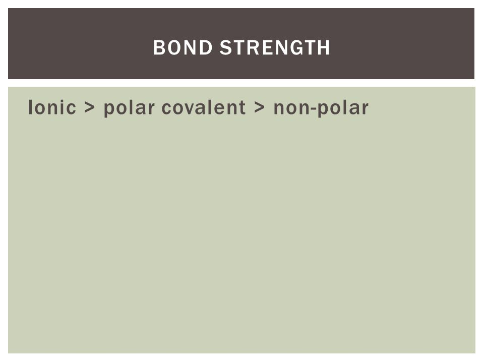 Bond strength Ionic > polar covalent > non-polar