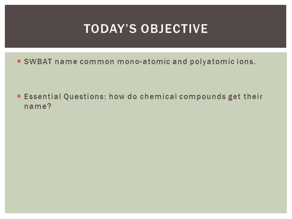 Today's Objective SWBAT name common mono-atomic and polyatomic ions.
