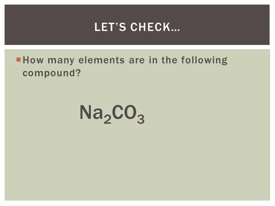 Let's Check… How many elements are in the following compound Na2CO3
