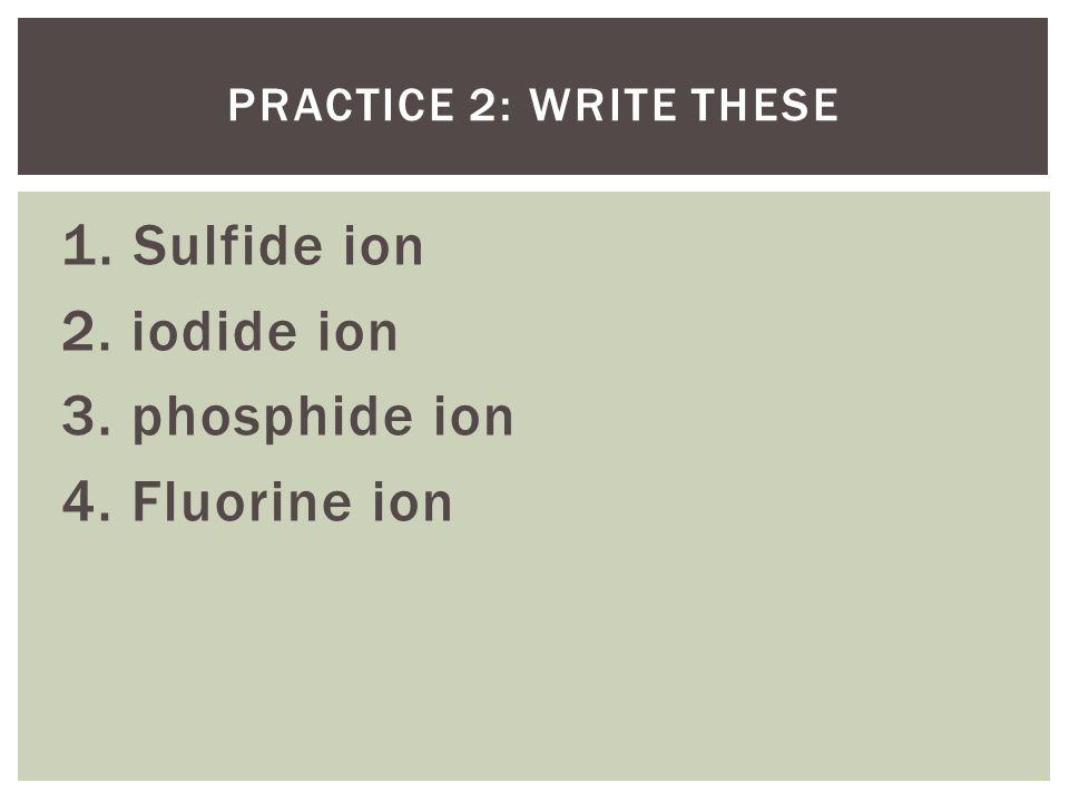 1. Sulfide ion 2. iodide ion 3. phosphide ion 4. Fluorine ion