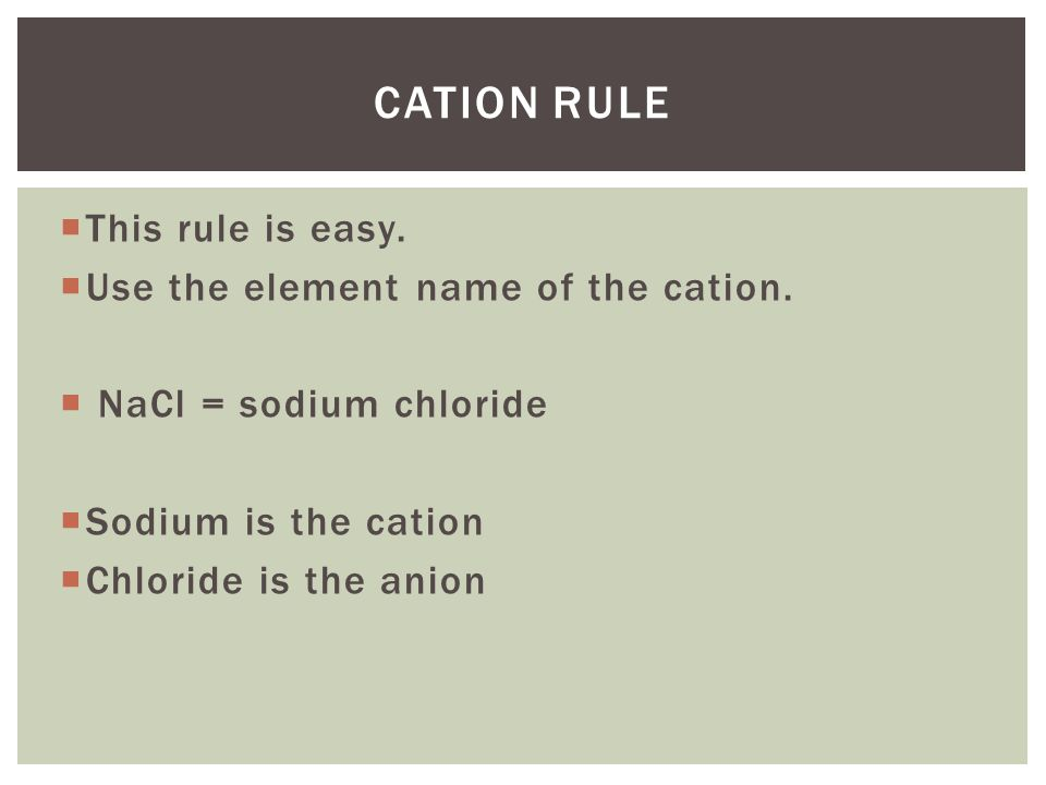 Cation Rule This rule is easy. Use the element name of the cation.