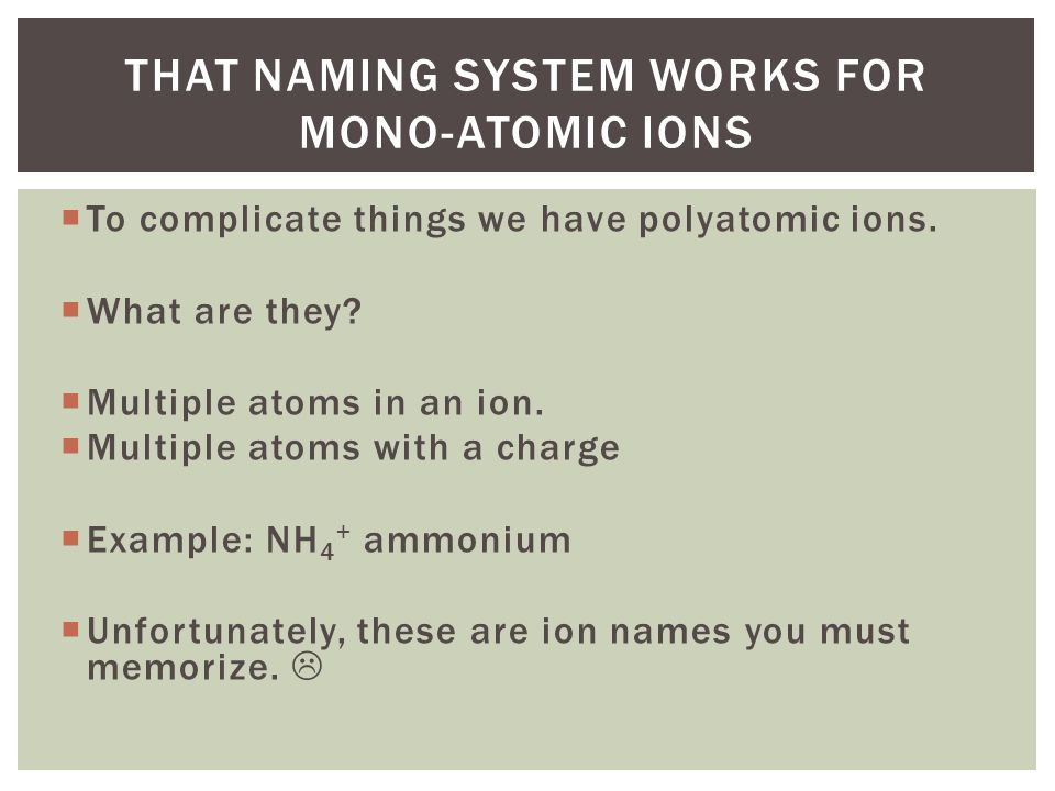 That naming system works for mono-atomic ions