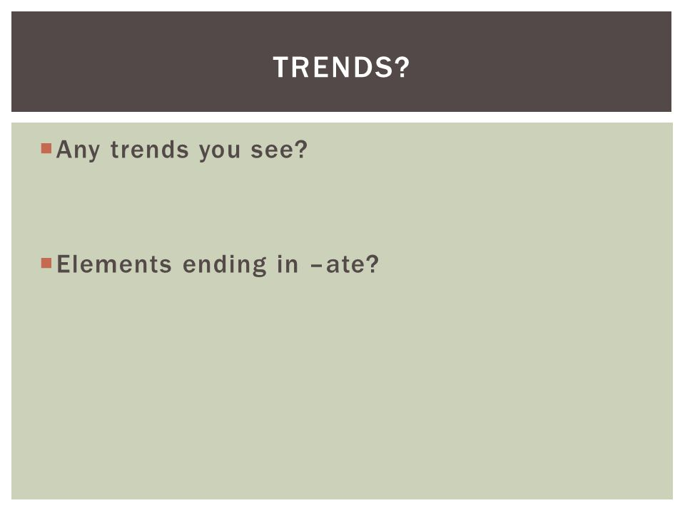 Trends Any trends you see Elements ending in –ate