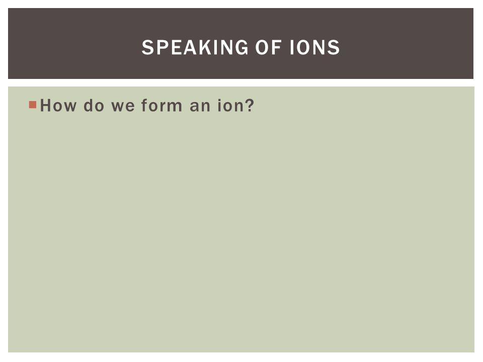 Speaking of ions How do we form an ion