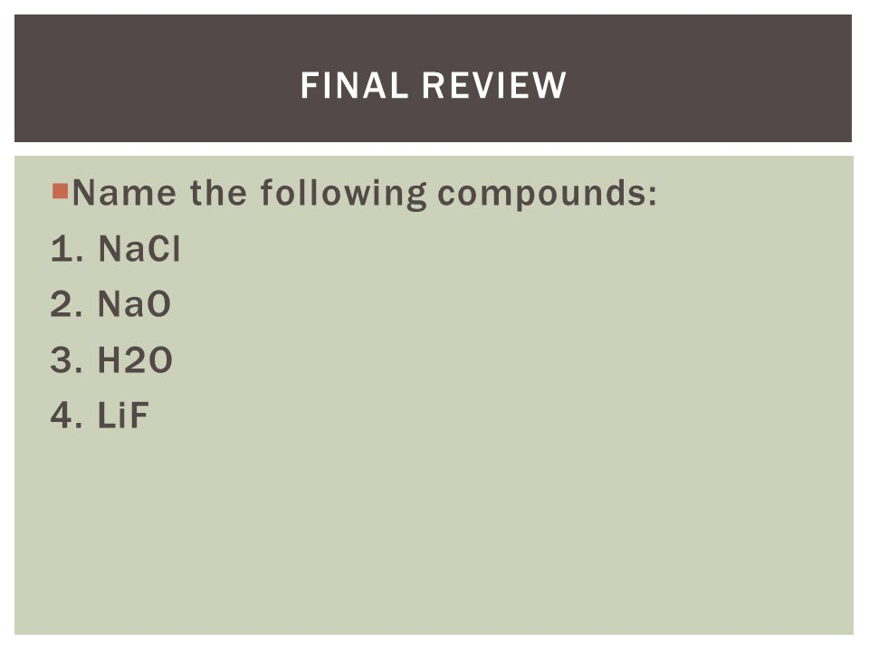 Final Review Name the following compounds: 1. NaCl 2. NaO 3. H2O 4. LiF
