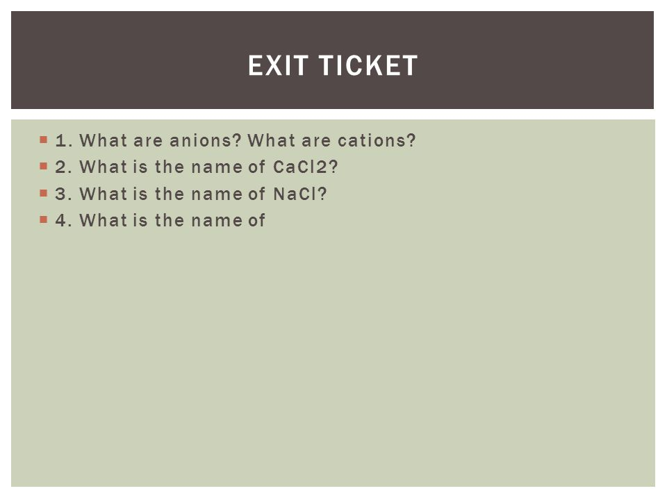 Exit Ticket 1. What are anions What are cations