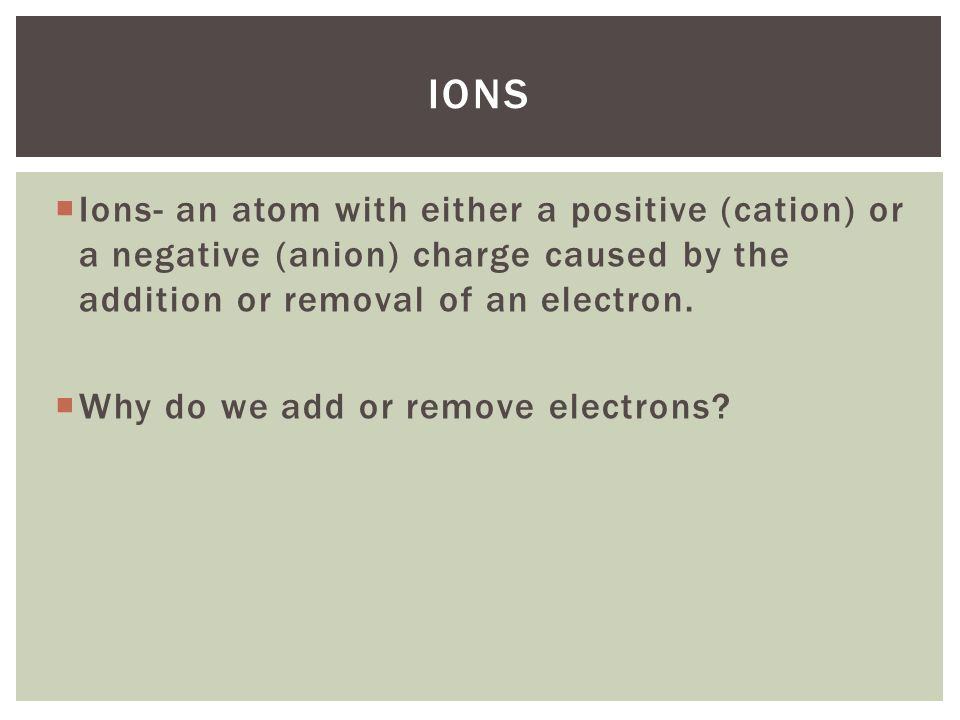 Ions Ions- an atom with either a positive (cation) or a negative (anion) charge caused by the addition or removal of an electron.