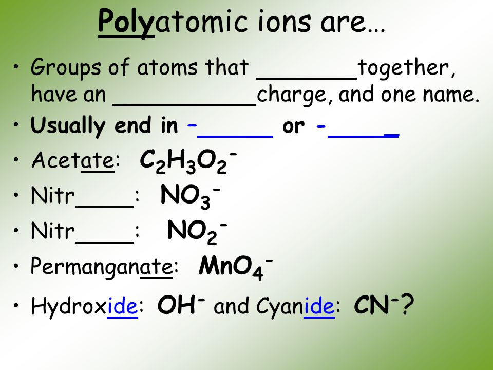 Polyatomic ions are… Groups of atoms that together, have an charge, and one name. Usually end in – or - _.