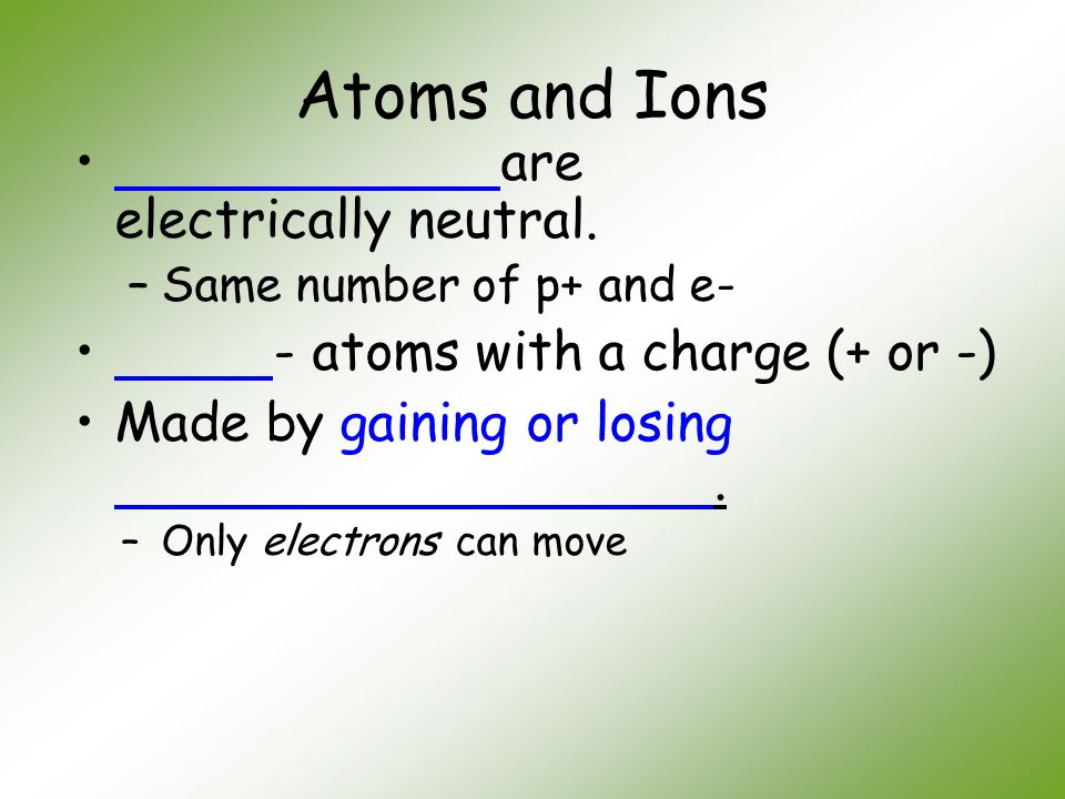 Atoms and Ions are electrically neutral.