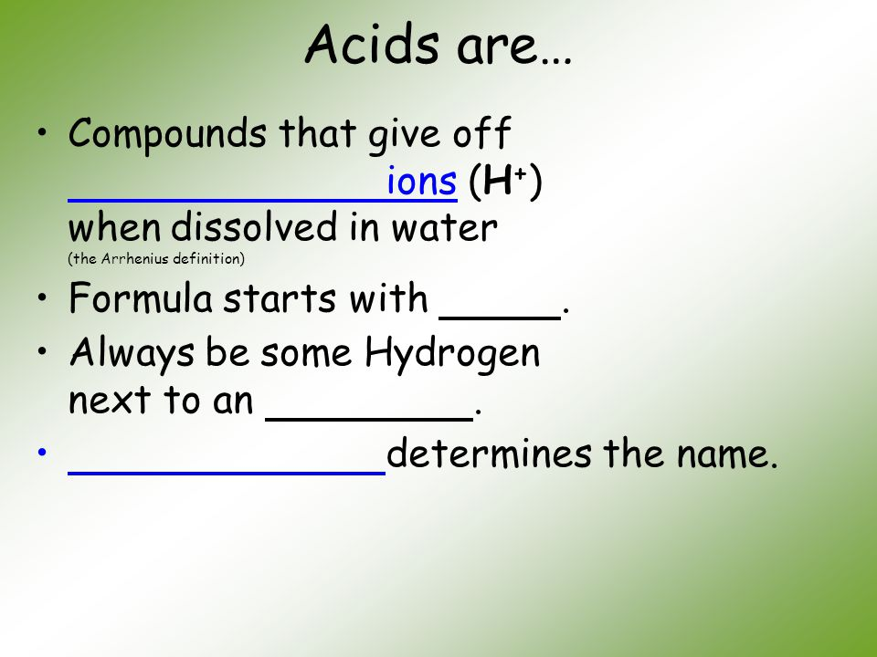 Acids are… Compounds that give off ions (H+) when dissolved in water (the Arrhenius definition)