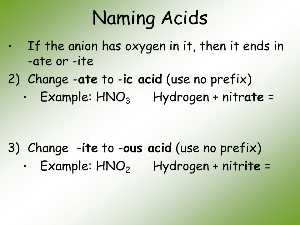 Naming Acids If the anion has oxygen in it, then it ends in -ate or -ite. Change -ate to -ic acid (use no prefix)