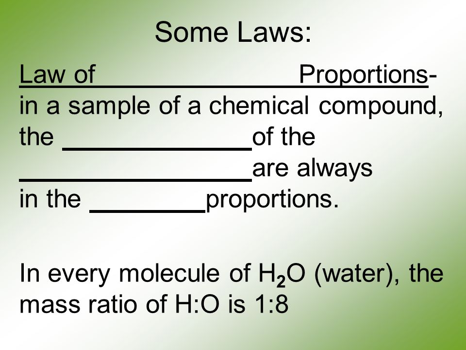 Some Laws: Law of Proportions- in a sample of a chemical compound, the of the are always in the proportions.