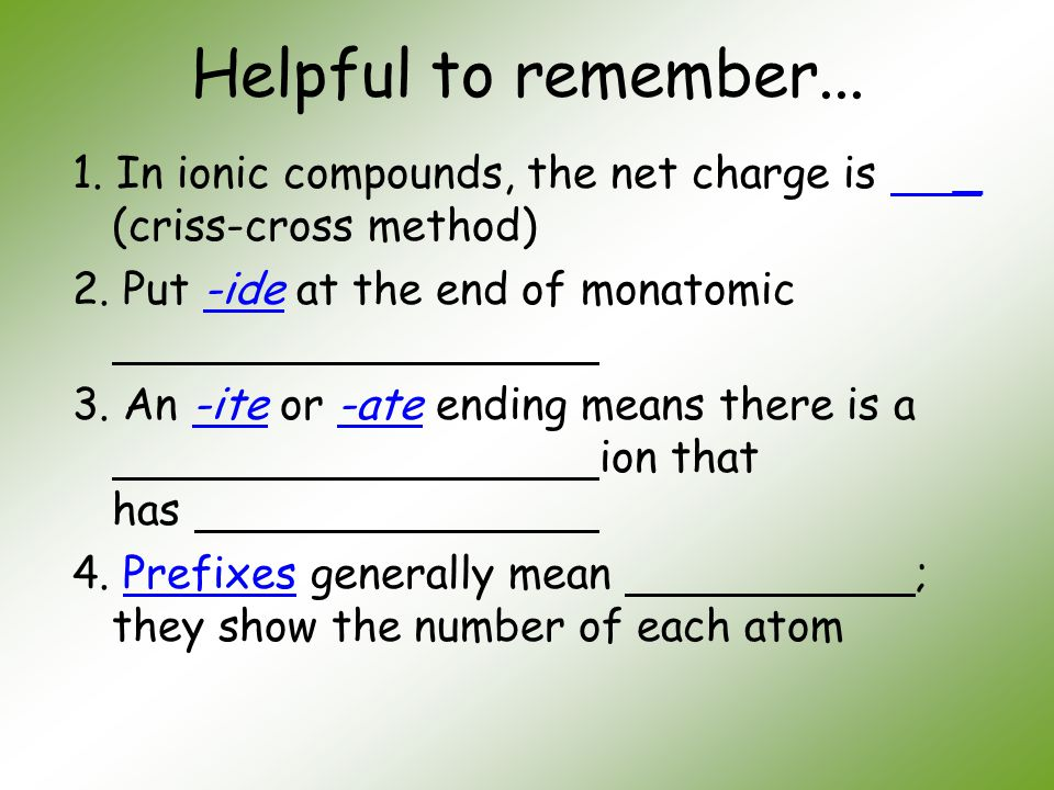 Helpful to remember... 1. In ionic compounds, the net charge is _ (criss-cross method) 2. Put -ide at the end of monatomic.