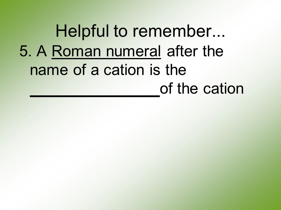 Helpful to remember... 5. A Roman numeral after the name of a cation is the of the cation