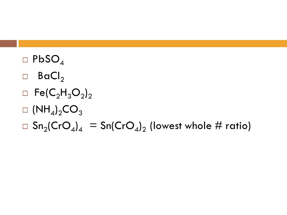 PbSO4 BaCl2 Fe(C2H3O2)2 (NH4)2CO3 Sn2(CrO4)4 = Sn(CrO4)2 (lowest whole # ratio)
