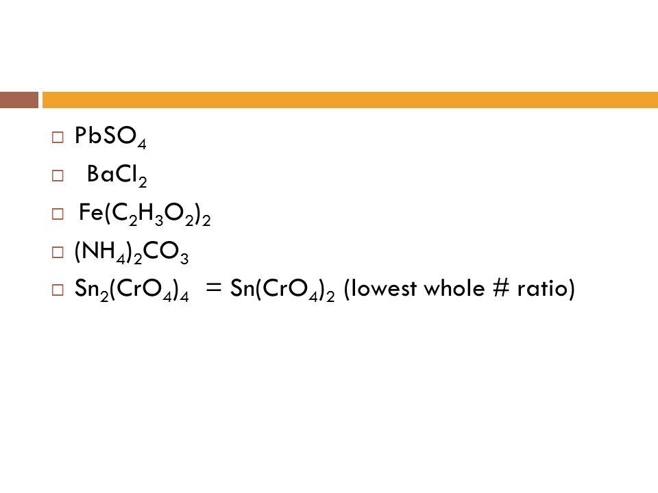 PbSO4 BaCl2 Fe(C2H3O2)2 (NH4)2CO3 Sn2(CrO4)4 = Sn(CrO4)2 (lowest whole # ratio)