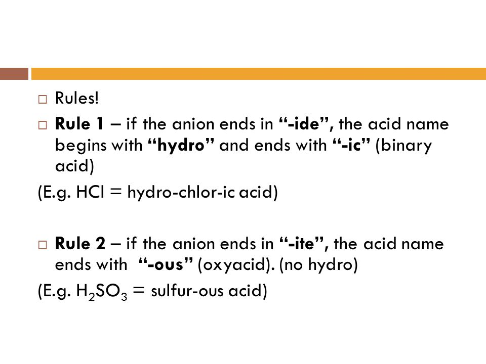 Rules! Rule 1 – if the anion ends in -ide , the acid name begins with hydro and ends with -ic (binary acid)
