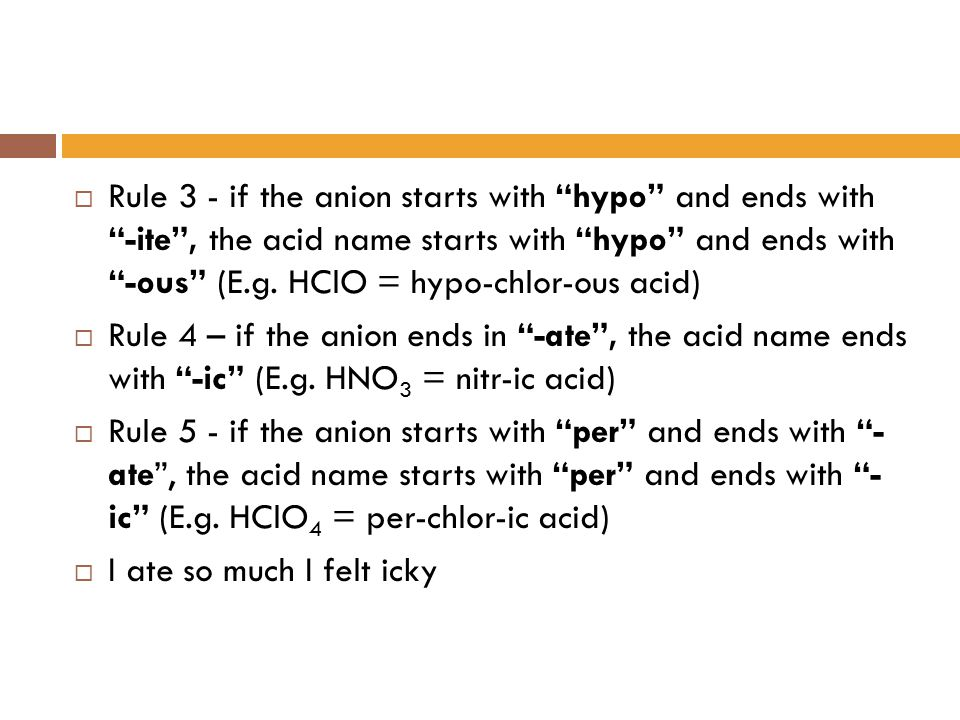 Rule 3 - if the anion starts with hypo and ends with -ite , the acid name starts with hypo and ends with -ous (E.g. HClO = hypo-chlor-ous acid)