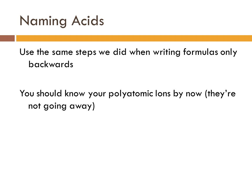 Naming Acids Use the same steps we did when writing formulas only backwards You should know your polyatomic Ions by now (they're not going away)