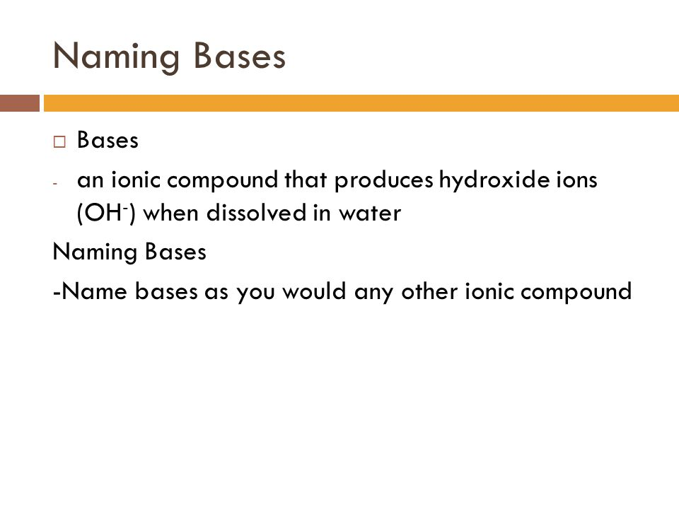 Naming Bases Bases. an ionic compound that produces hydroxide ions (OH-) when dissolved in water.
