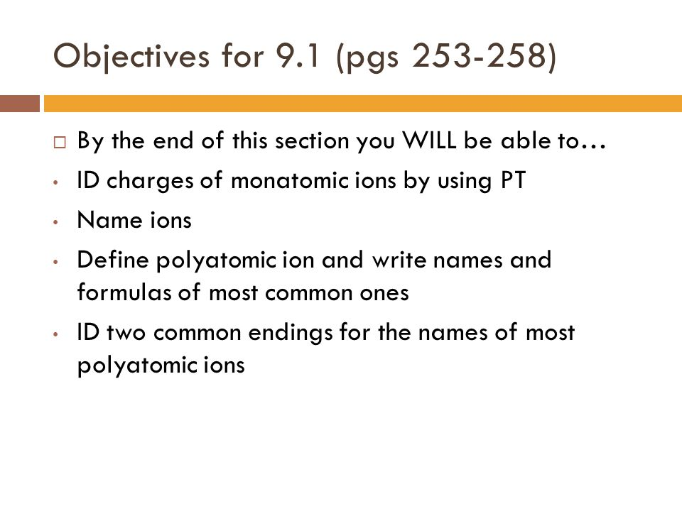 Objectives for 9.1 (pgs 253-258) By the end of this section you WILL be able to… ID charges of monatomic ions by using PT.