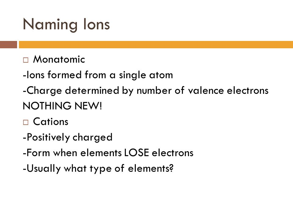 Naming Ions Monatomic -Ions formed from a single atom