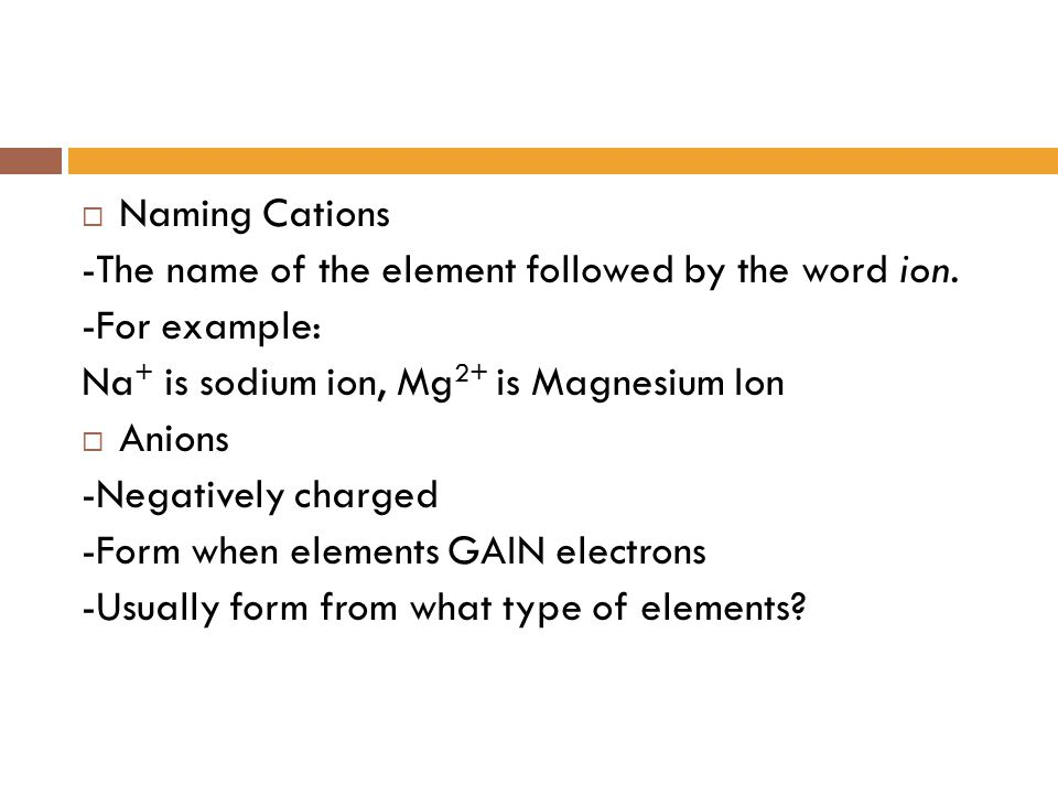 Naming Cations -The name of the element followed by the word ion. -For example: Na+ is sodium ion, Mg2+ is Magnesium Ion.