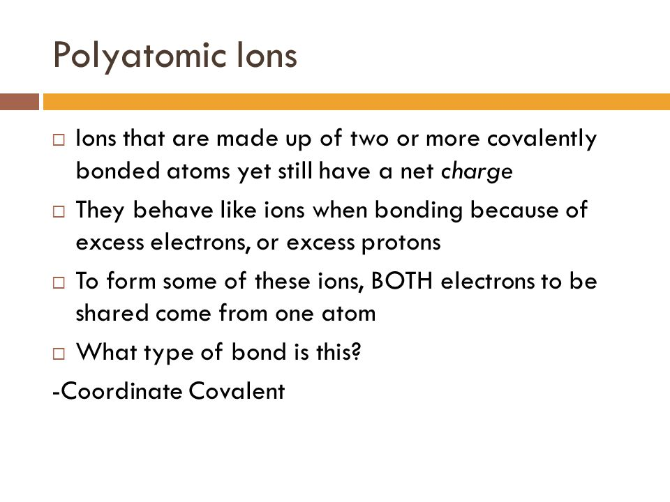 Polyatomic Ions Ions that are made up of two or more covalently bonded atoms yet still have a net charge.