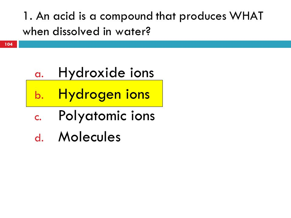 1. An acid is a compound that produces WHAT when dissolved in water