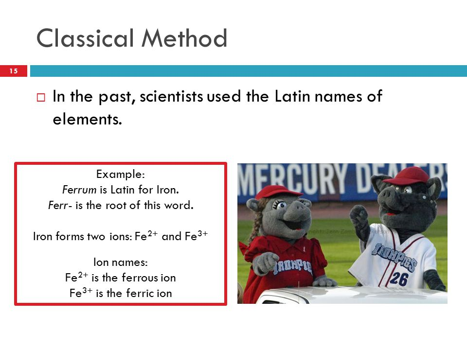 Classical Method In the past, scientists used the Latin names of elements. Example: Ferrum is Latin for Iron.