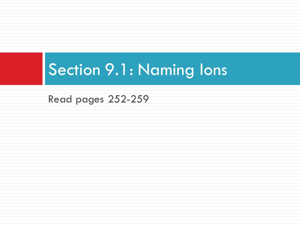 Section 9.1: Naming Ions Read pages 252-259