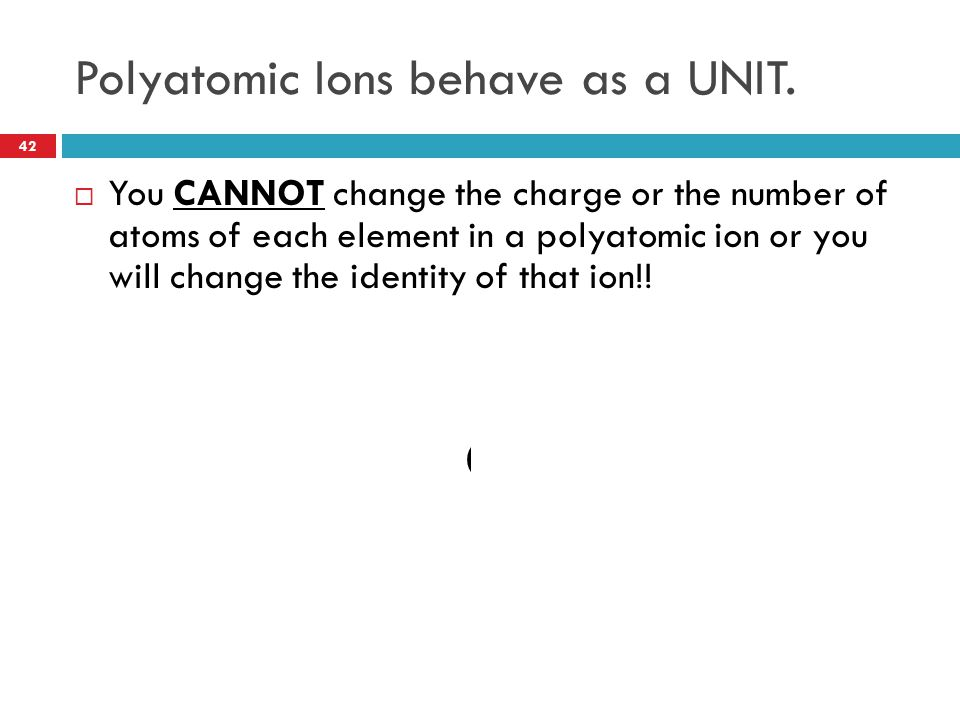 Polyatomic Ions behave as a UNIT.