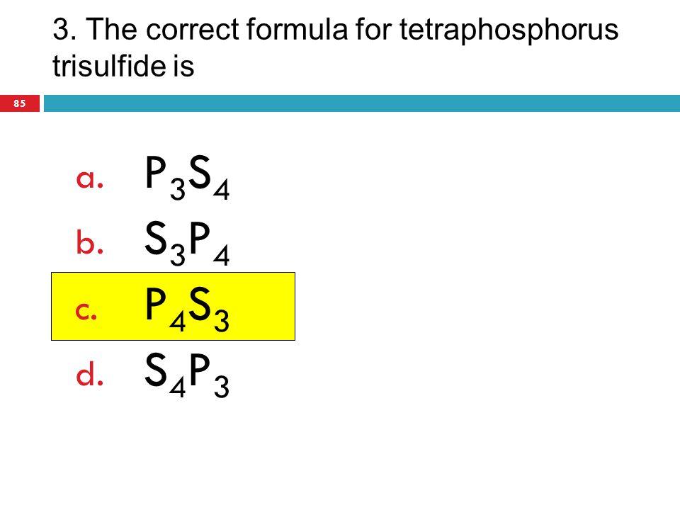 3. The correct formula for tetraphosphorus trisulfide is
