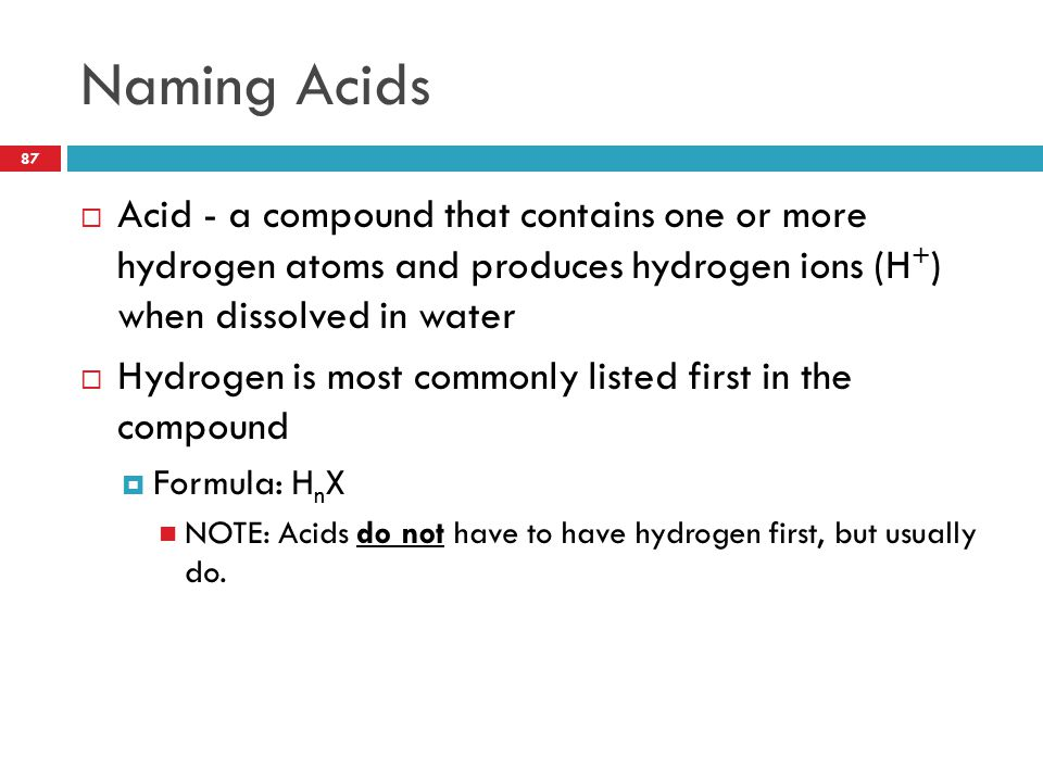 Naming Acids Acid - a compound that contains one or more hydrogen atoms and produces hydrogen ions (H+) when dissolved in water.