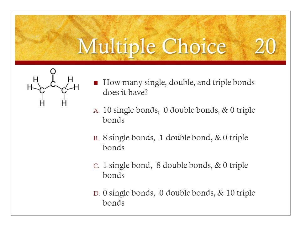 Multiple Choice 20 How many single, double, and triple bonds does it have 10 single bonds, 0 double bonds, & 0 triple bonds.
