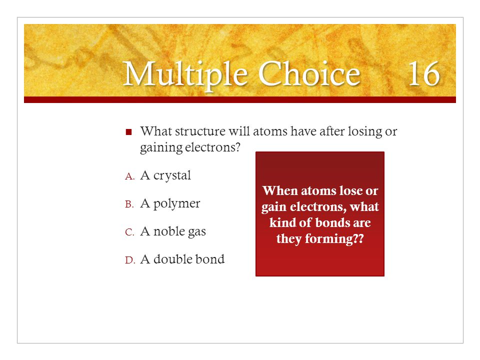 Multiple Choice 16 What structure will atoms have after losing or gaining electrons A crystal.