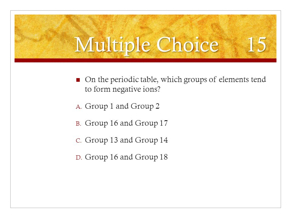 Multiple Choice 15 On the periodic table, which groups of elements tend to form negative ions