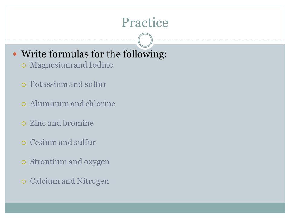 Practice Write formulas for the following: Magnesium and Iodine