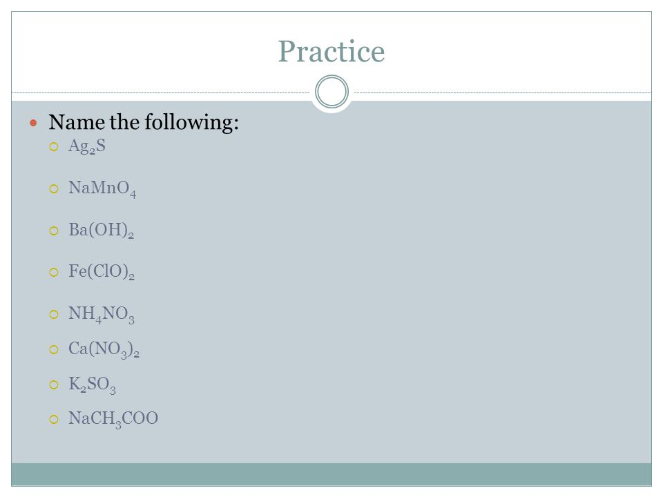 Practice Name the following: Ag2S NaMnO4 Ba(OH)2 Fe(ClO)2 NH4NO3
