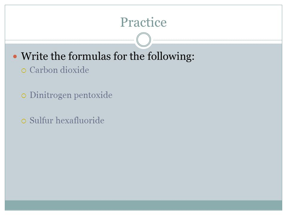 Practice Write the formulas for the following: Carbon dioxide