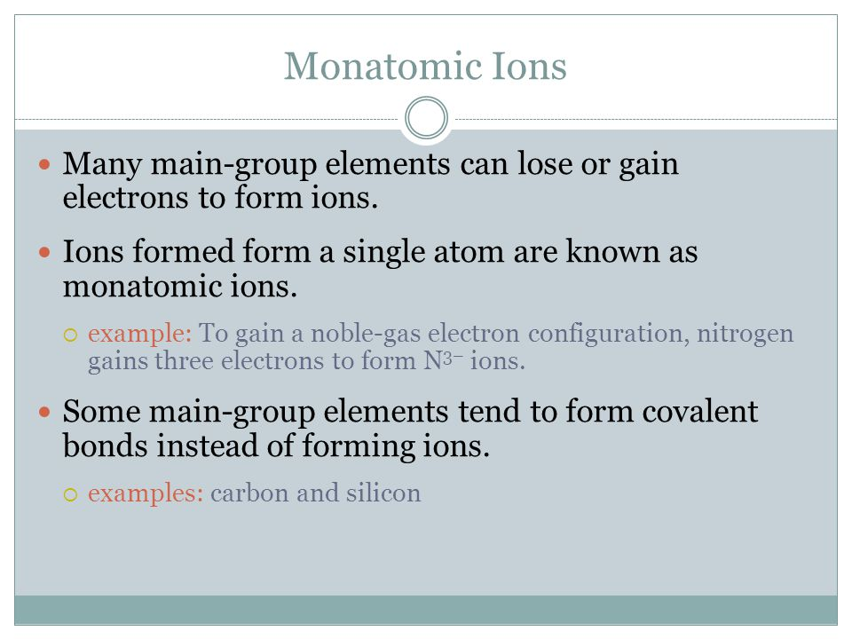 Monatomic Ions Many main-group elements can lose or gain electrons to form ions. Ions formed form a single atom are known as monatomic ions.