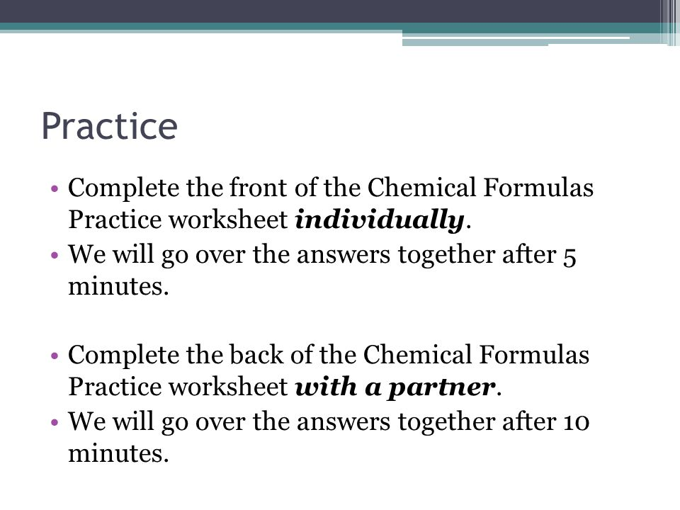 Practice Complete the front of the Chemical Formulas Practice worksheet individually. We will go over the answers together after 5 minutes.