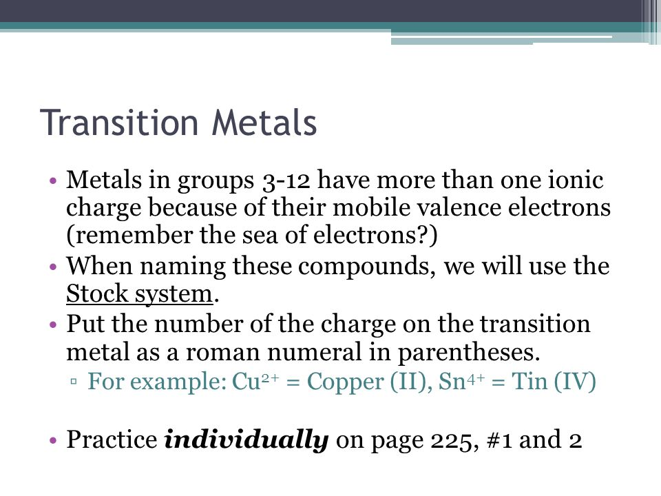 Transition Metals Metals in groups 3-12 have more than one ionic charge because of their mobile valence electrons (remember the sea of electrons )