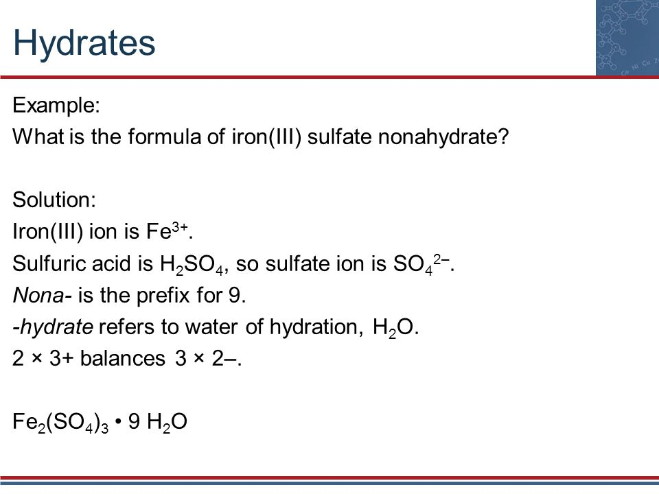 Hydrates Example: What is the formula of iron(III) sulfate nonahydrate Solution: Iron(III) ion is Fe3+.