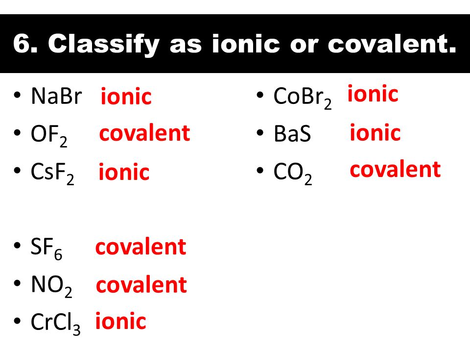6. Classify as ionic or covalent.