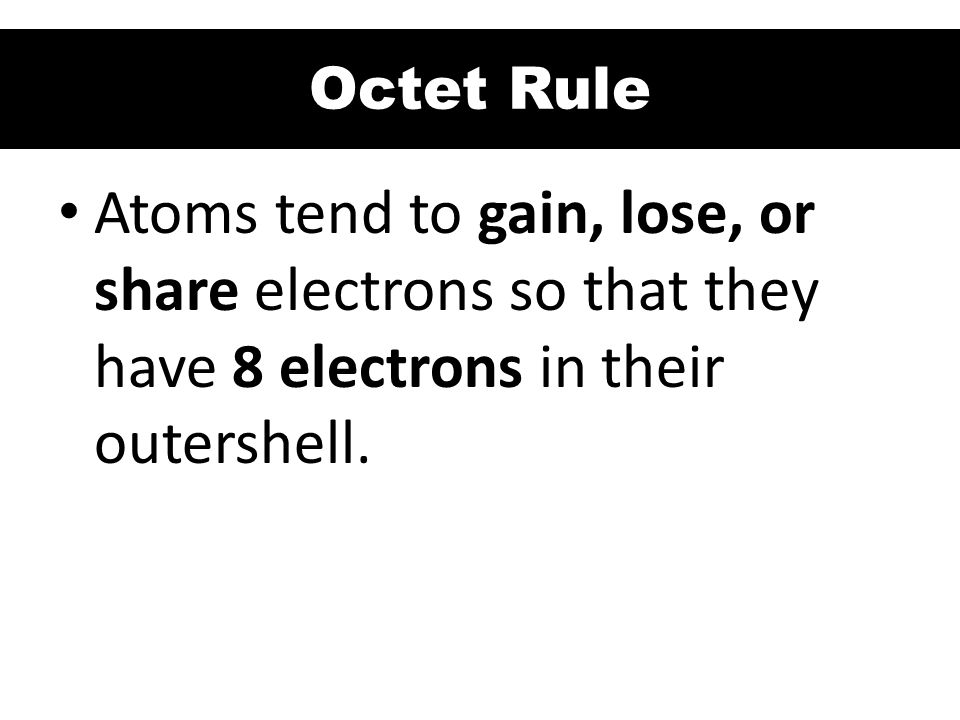 Octet Rule Atoms tend to gain, lose, or share electrons so that they have 8 electrons in their outershell.
