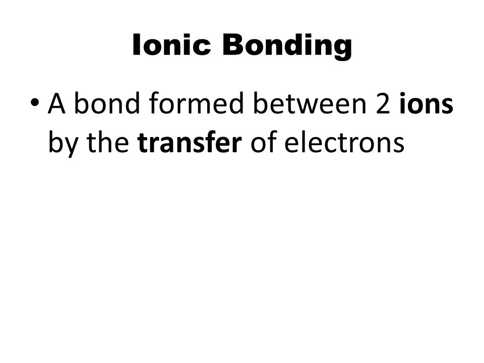 A bond formed between 2 ions by the transfer of electrons