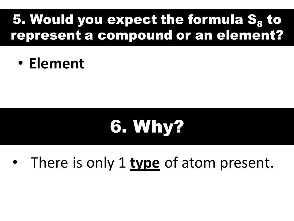 6. Why Element There is only 1 type of atom present.