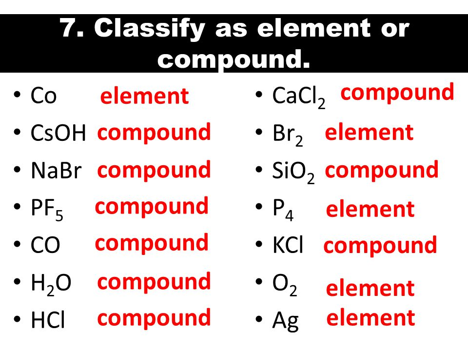 7. Classify as element or compound.
