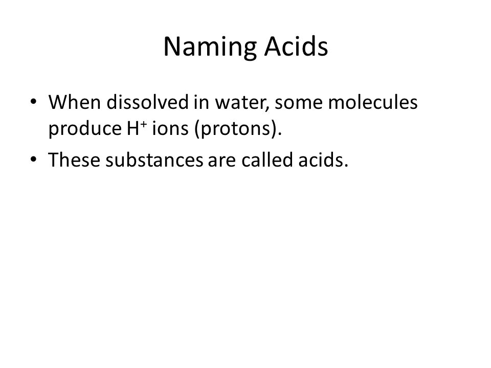 Naming Acids When dissolved in water, some molecules produce H+ ions (protons).